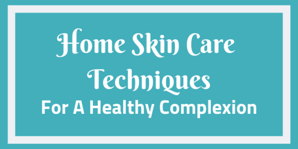 Home Skin Care Techniques For A Healthy Complexion